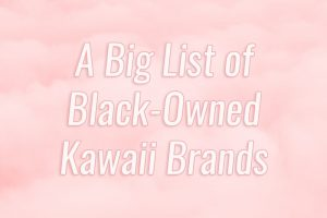 A Big List of Black-Owned Kawaii Brands